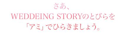 WEDDEING STORYのとびらを「アミ」でひらきましょう。